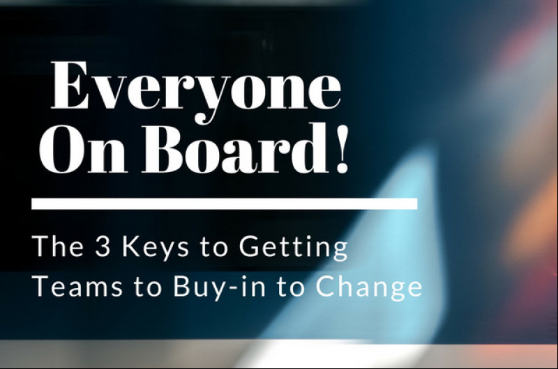 Everyone On Board: The 3 Keys to Getting Teams to Buy-in to Change
